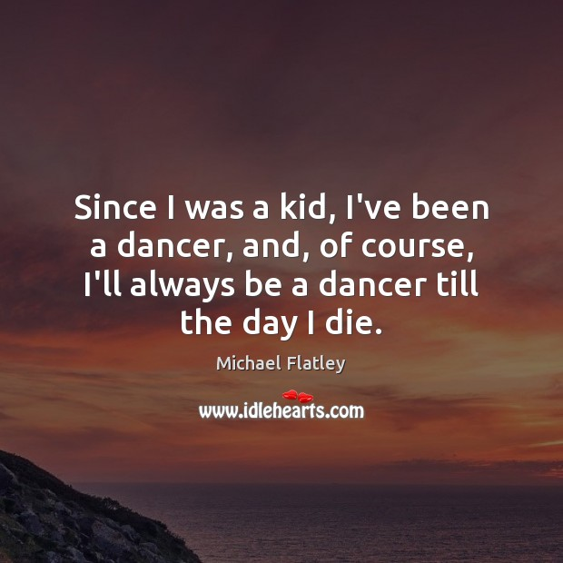 Since I was a kid, I've been a dancer, and, of course, Michael Flatley Picture Quote