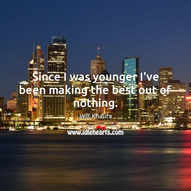 Since I was younger I've been making the best out of nothing. Wiz Khalifa Picture Quote