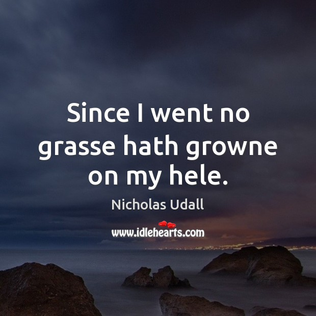 Since I went no grasse hath growne on my hele. Image