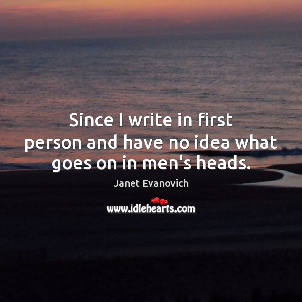 Janet Evanovich Picture Quote image saying: Since I write in first person and have no idea what goes on in men's heads.