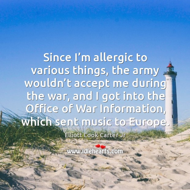 Since I'm allergic to various things, the army wouldn't accept me during the war Elliott Cook Carter Jr Picture Quote