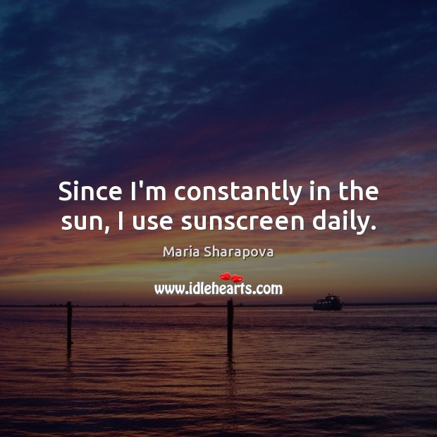 Since I'm constantly in the sun, I use sunscreen daily. Maria Sharapova Picture Quote