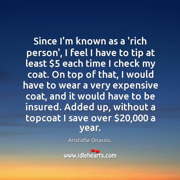 Since I'm known as a 'rich person', I feel I have to Aristotle Onassis. Picture Quote