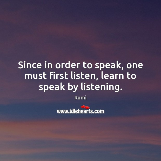 Since in order to speak, one must first listen, learn to speak by listening. Image