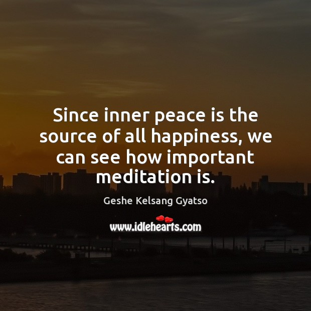 Since inner peace is the source of all happiness, we can see how important meditation is. Geshe Kelsang Gyatso Picture Quote