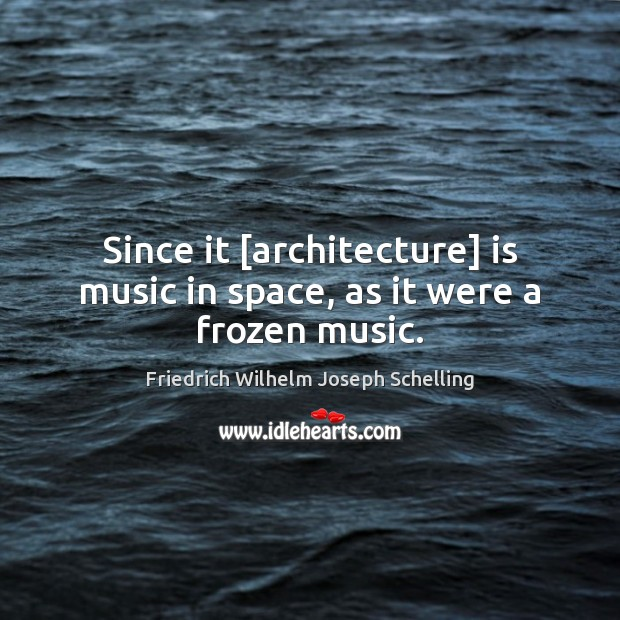 Since it [architecture] is music in space, as it were a frozen music. Image