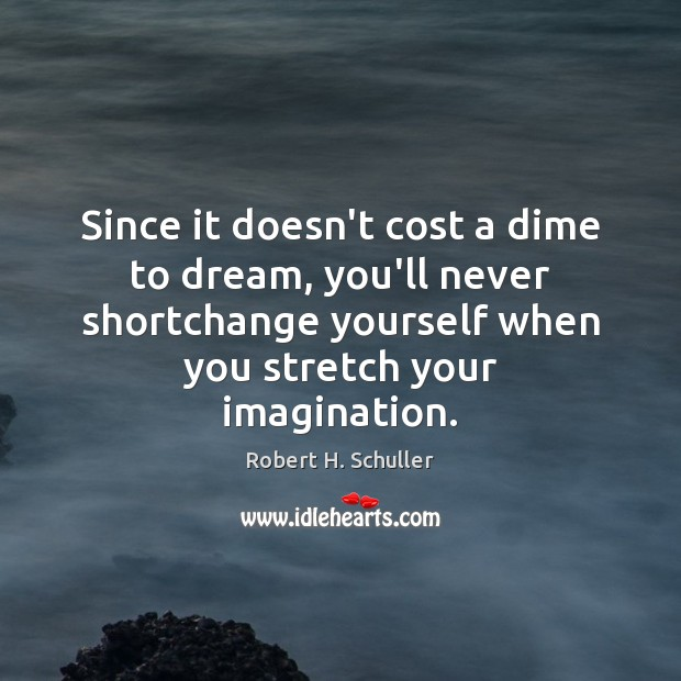 Since it doesn't cost a dime to dream, you'll never shortchange yourself Dream Quotes Image