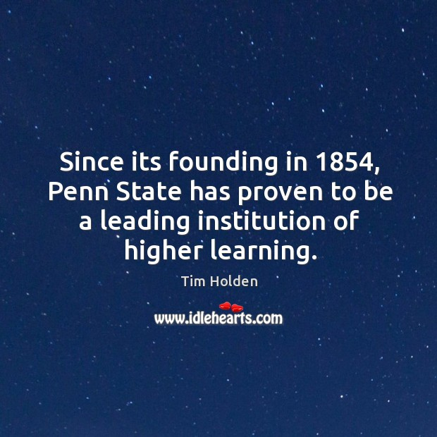 Since its founding in 1854, penn state has proven to be a leading institution of higher learning. Tim Holden Picture Quote