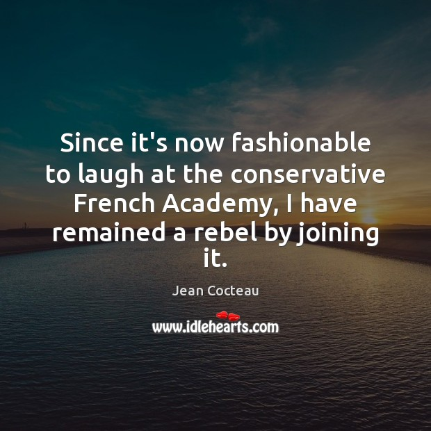 Since it's now fashionable to laugh at the conservative French Academy, I Jean Cocteau Picture Quote