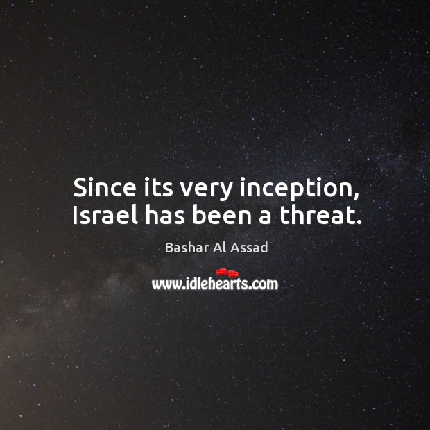 Since its very inception, israel has been a threat. Bashar Al Assad Picture Quote