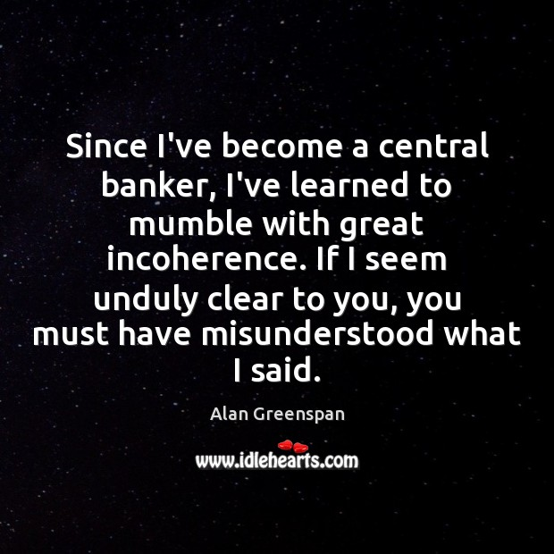 Since I've become a central banker, I've learned to mumble with great Alan Greenspan Picture Quote