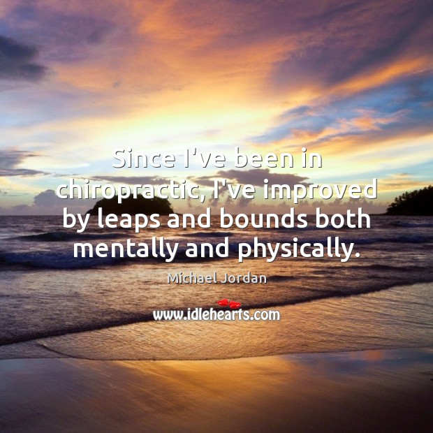 Since I've been in chiropractic, I've improved by leaps and bounds both Michael Jordan Picture Quote