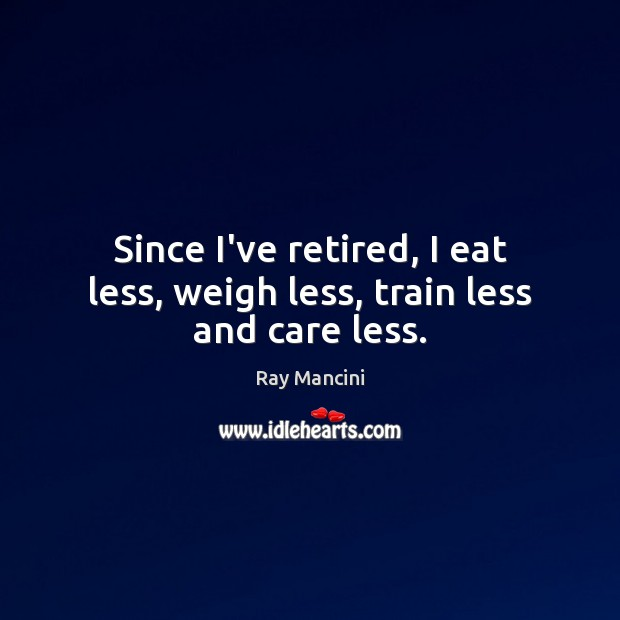 Since I've retired, I eat less, weigh less, train less and care less. Image