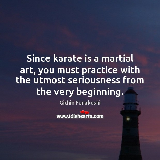 Since karate is a martial art, you must practice with the utmost Gichin Funakoshi Picture Quote
