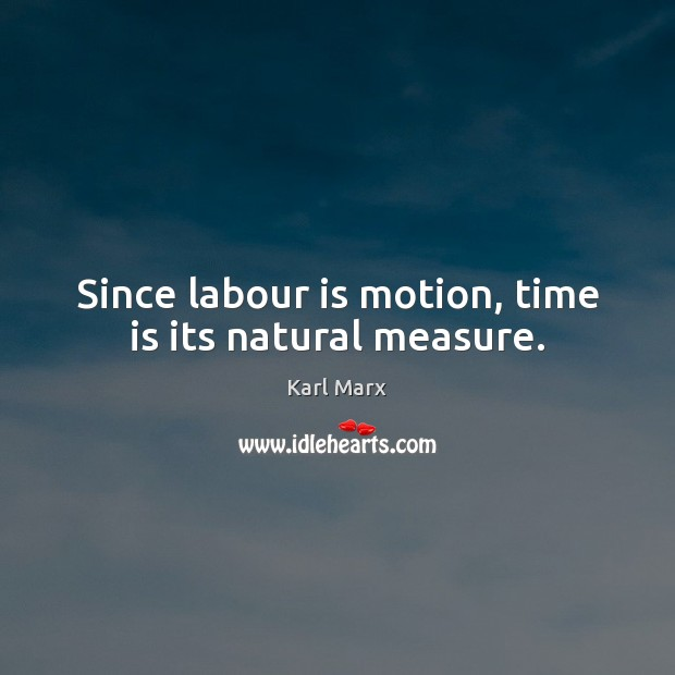 Image, Since labour is motion, time is its natural measure.