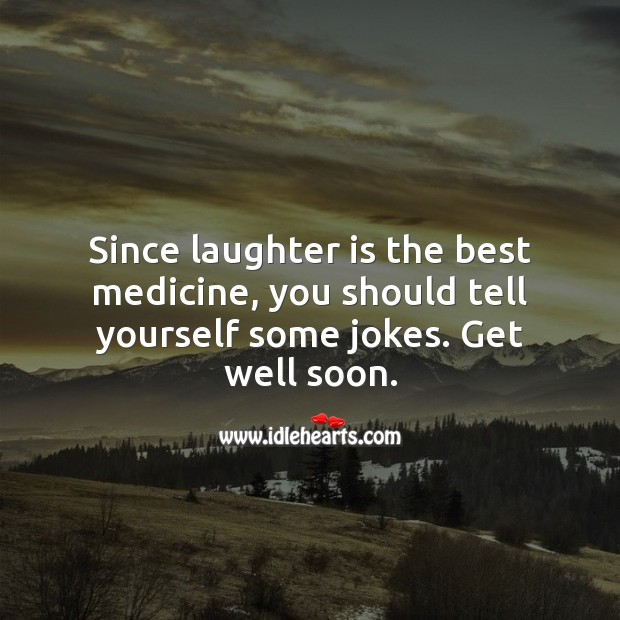Since laughter is the best medicine, you should tell yourself some jokes. Get Well Soon Quotes Image