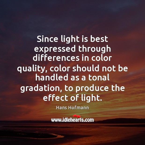 Since light is best expressed through differences in color quality, color should Hans Hofmann Picture Quote