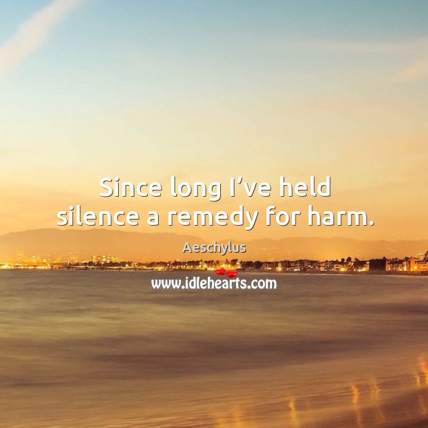 Since long I've held silence a remedy for harm. Image