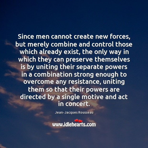 Since men cannot create new forces, but merely combine and control those Jean-Jacques Rousseau Picture Quote