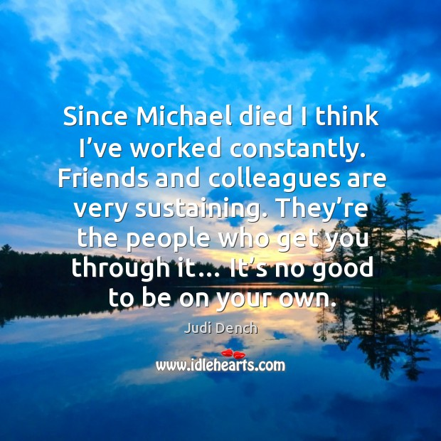 Since michael died I think I've worked constantly. Friends and colleagues are very sustaining. Image