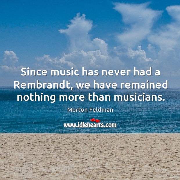 Since music has never had a rembrandt, we have remained nothing more than musicians. Morton Feldman Picture Quote