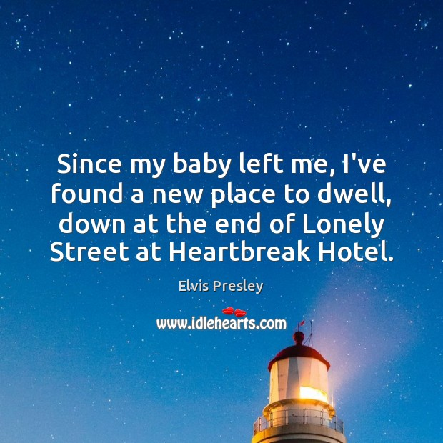 Since my baby left me, I've found a new place to dwell, Elvis Presley Picture Quote
