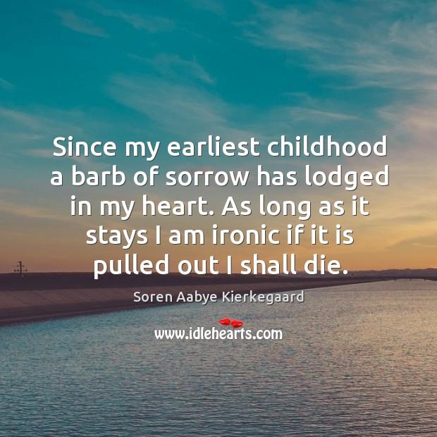 Since my earliest childhood a barb of sorrow has lodged in my heart. Soren Aabye Kierkegaard Picture Quote