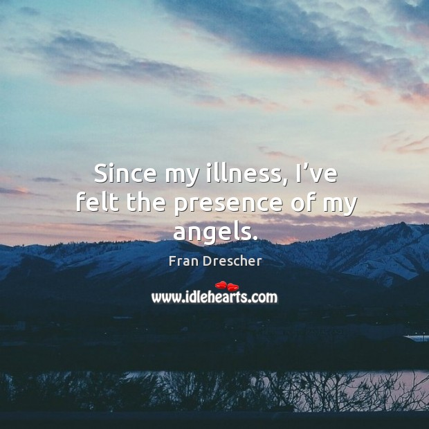 Since my illness, I've felt the presence of my angels. Fran Drescher Picture Quote