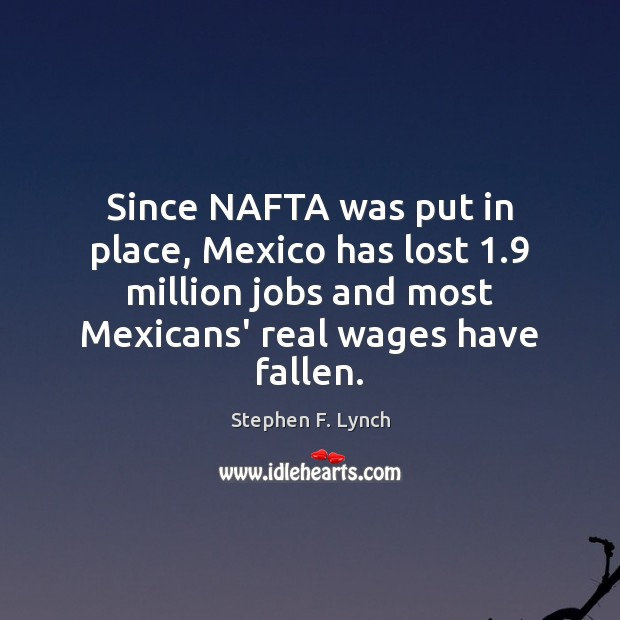 Since NAFTA was put in place, Mexico has lost 1.9 million jobs and Image