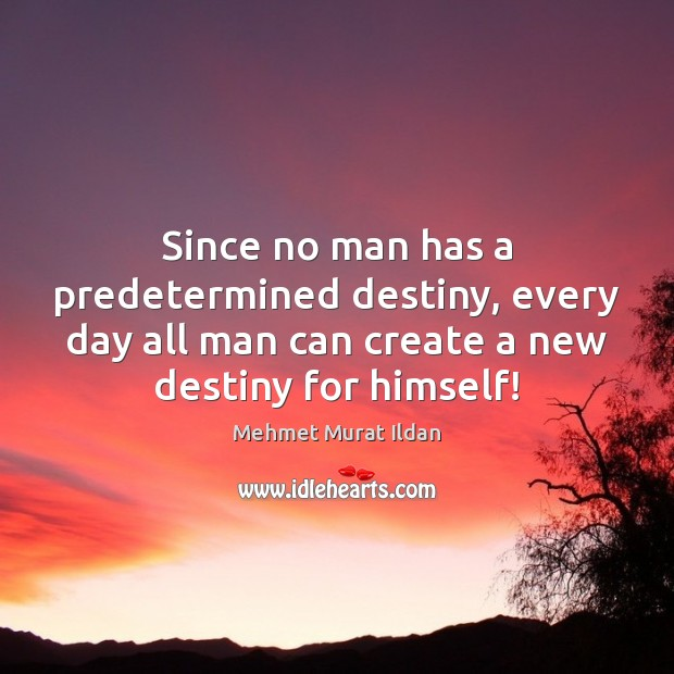 Since no man has a predetermined destiny, every day all man can Image