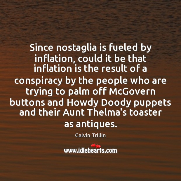 Since nostaglia is fueled by inflation, could it be that inflation is Image