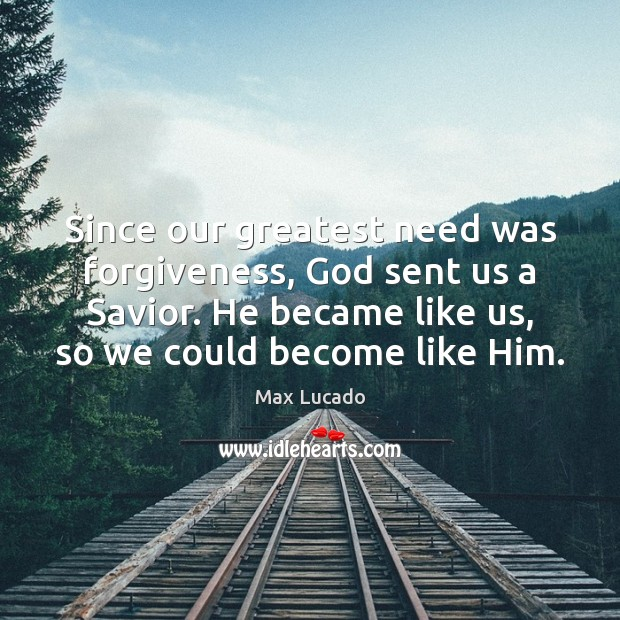 Since our greatest need was forgiveness, God sent us a Savior. He Max Lucado Picture Quote