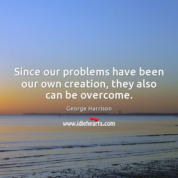 Since our problems have been our own creation, they also can be overcome. George Harrison Picture Quote