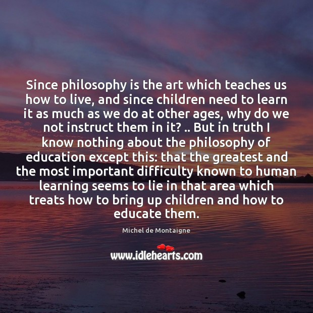 Image, Since philosophy is the art which teaches us how to live, and