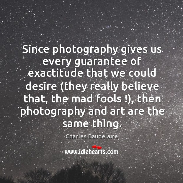 Since photography gives us every guarantee of exactitude that we could desire ( Image