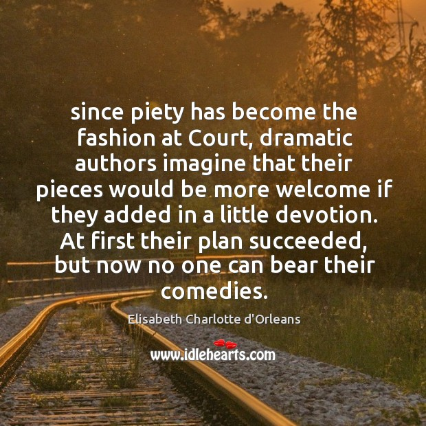 Since piety has become the fashion at Court, dramatic authors imagine that Elisabeth Charlotte d'Orleans Picture Quote
