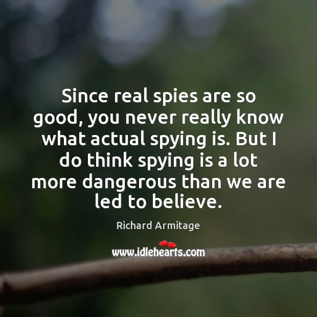 Richard Armitage Picture Quote image saying: Since real spies are so good, you never really know what actual