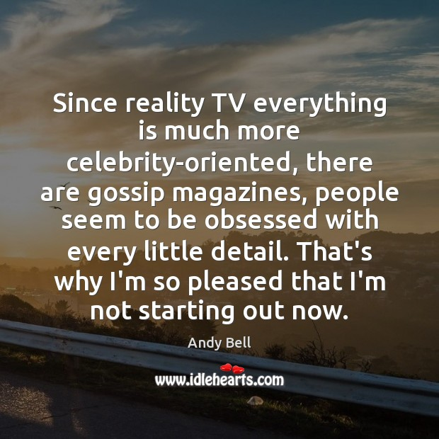 Since reality TV everything is much more celebrity-oriented, there are gossip magazines, Image