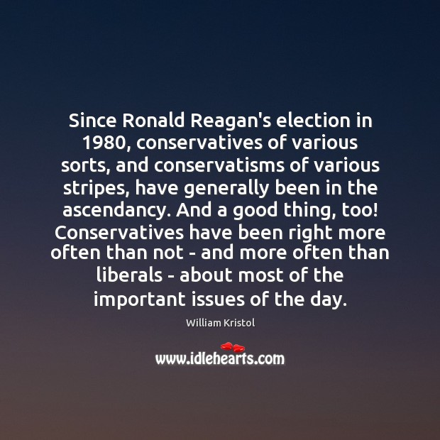 Since Ronald Reagan's election in 1980, conservatives of various sorts, and conservatisms of William Kristol Picture Quote
