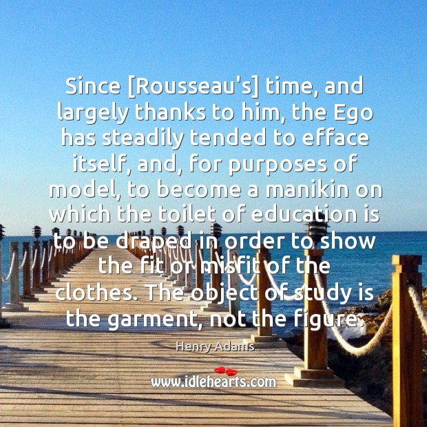 Since [Rousseau's] time, and largely thanks to him, the Ego has steadily Image