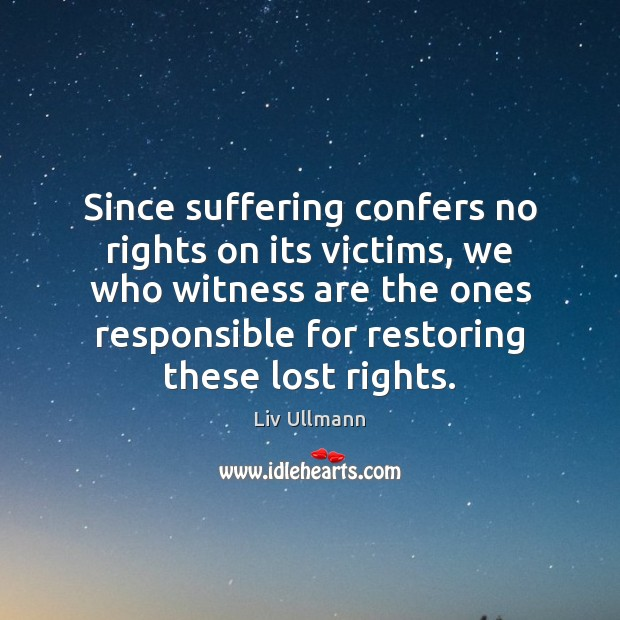 Since suffering confers no rights on its victims, we who witness are Image