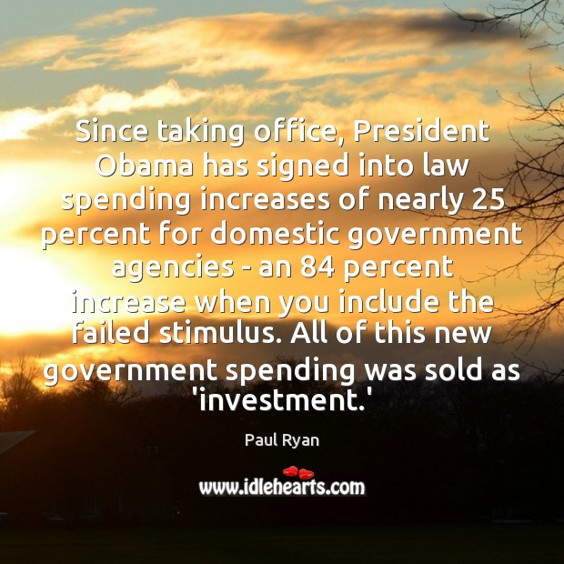 Since taking office, President Obama has signed into law spending increases of Paul Ryan Picture Quote