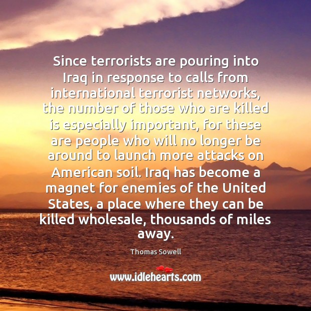 Since terrorists are pouring into Iraq in response to calls from international Thomas Sowell Picture Quote