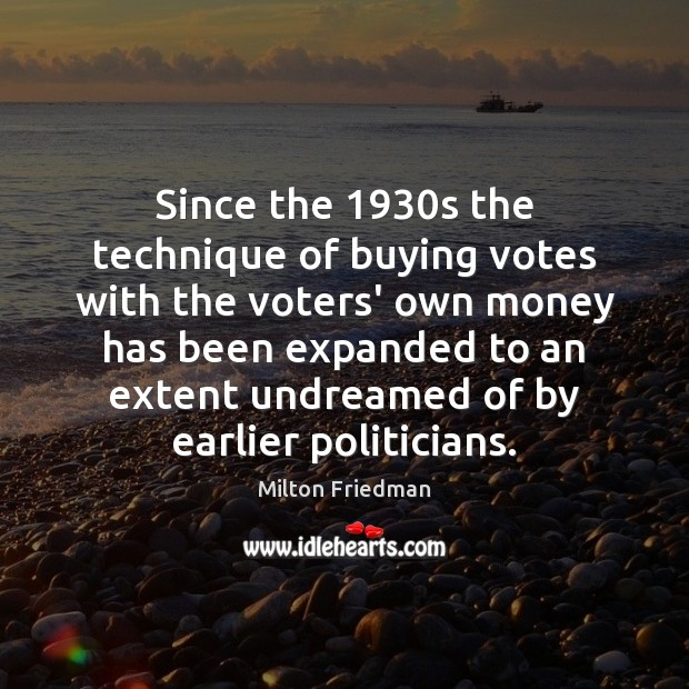 Since the 1930s the technique of buying votes with the voters' own Milton Friedman Picture Quote
