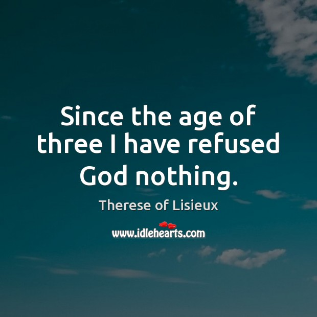 Image, Since the age of three I have refused God nothing.