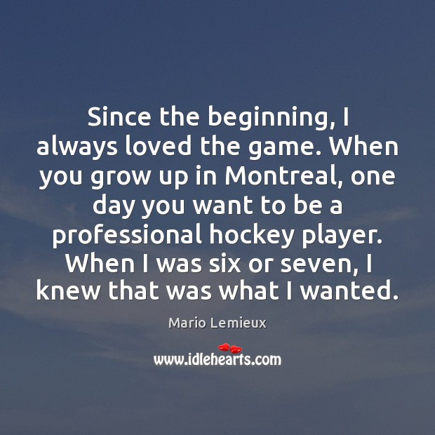 Since the beginning, I always loved the game. When you grow up Mario Lemieux Picture Quote