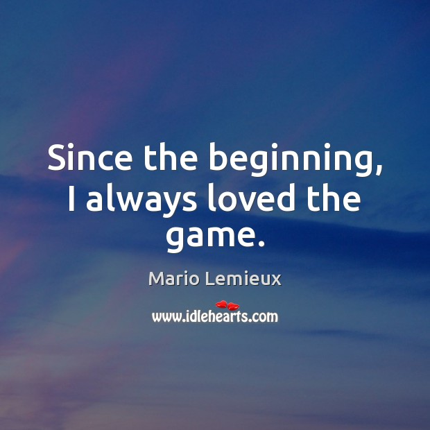 Since the beginning, I always loved the game. Mario Lemieux Picture Quote