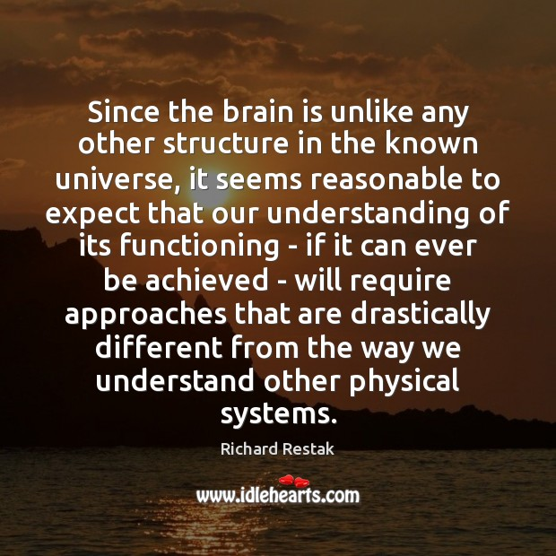 Since the brain is unlike any other structure in the known universe, Richard Restak Picture Quote
