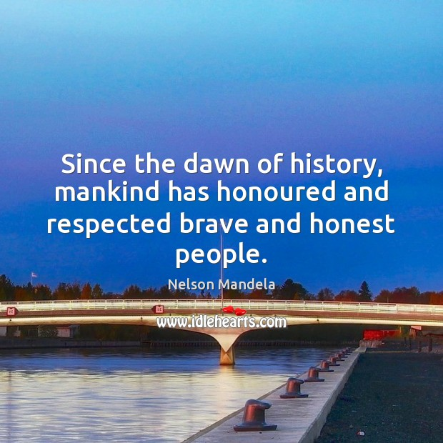 Since the dawn of history, mankind has honoured and respected brave and honest people. Nelson Mandela Picture Quote