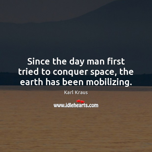 Since the day man first tried to conquer space, the earth has been mobilizing. Karl Kraus Picture Quote